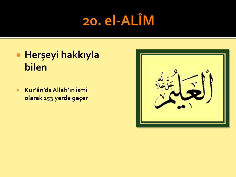  Herşeyi hakkıyla bilen  Kur'ân'da Allah'ın ismi olarak 153 yerde geçer