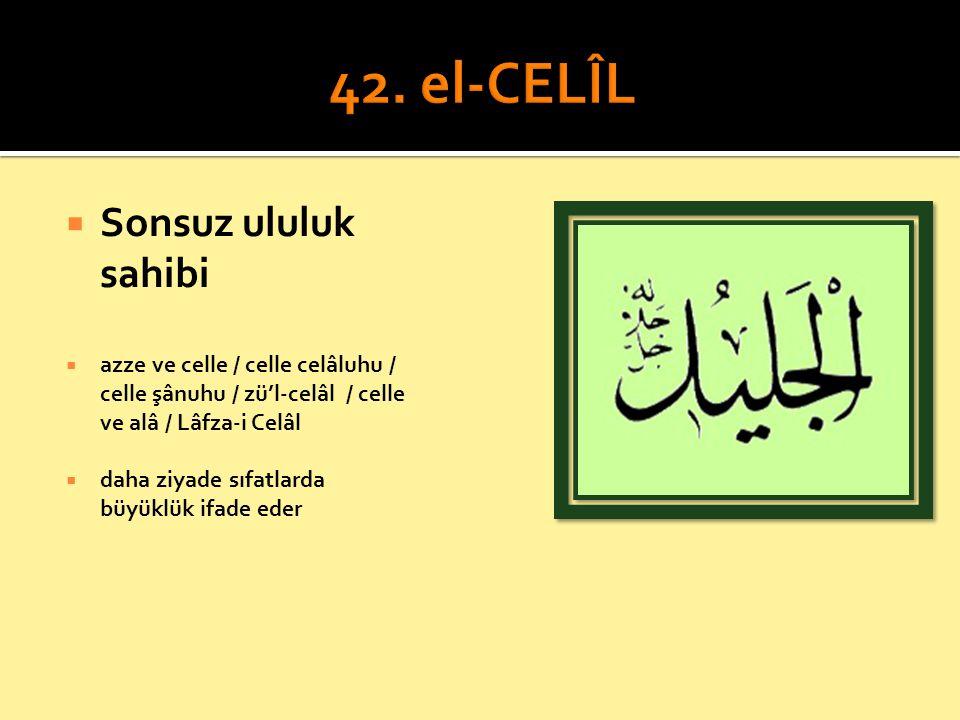  Sonsuz ululuk sahibi  azze ve celle / celle celâluhu / celle şânuhu / zü'l-celâl / celle ve alâ / Lâfza-i Celâl  daha ziyade sıfatlarda büyüklük i