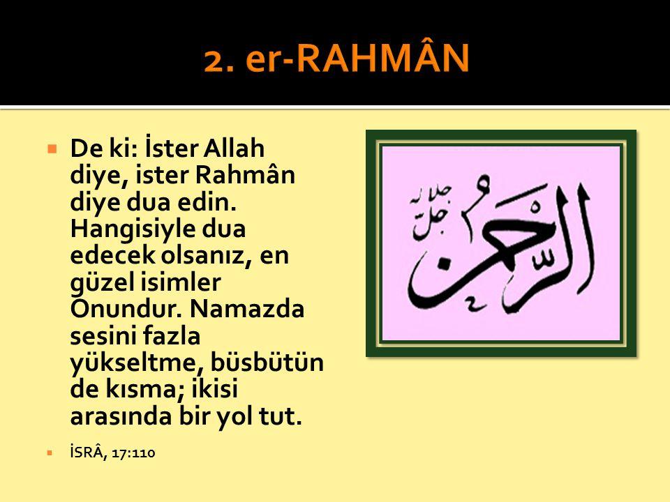  De ki: İster Allah diye, ister Rahmân diye dua edin. Hangisiyle dua edecek olsanız, en güzel isimler Onundur. Namazda sesini fazla yükseltme, büsbüt