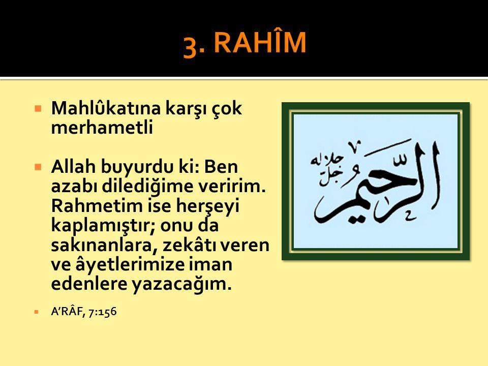  Mahlûkatına karşı çok merhametli  Allah buyurdu ki: Ben azabı dilediğime veririm. Rahmetim ise herşeyi kaplamıştır; onu da sakınanlara, zekâtı vere