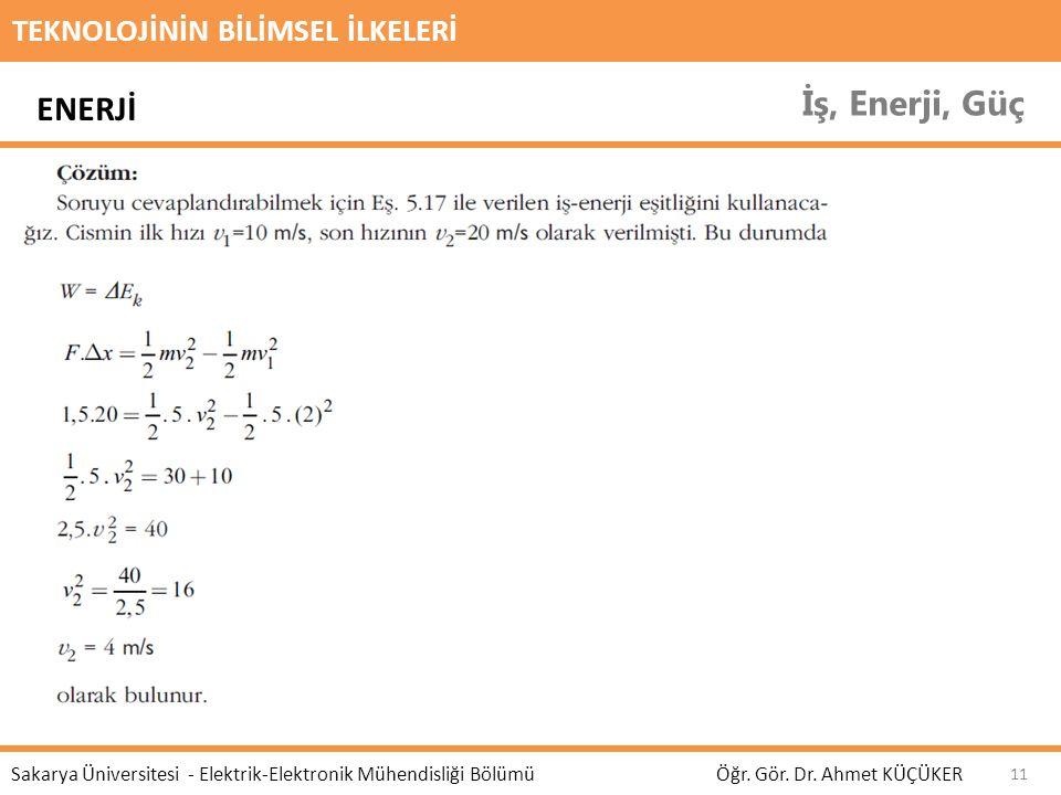 TEKNOLOJİNİN BİLİMSEL İLKELERİ İş, Enerji, Güç Öğr. Gör. Dr. Ahmet KÜÇÜKER Sakarya Üniversitesi - Elektrik-Elektronik Mühendisliği Bölümü 11 ENERJİ