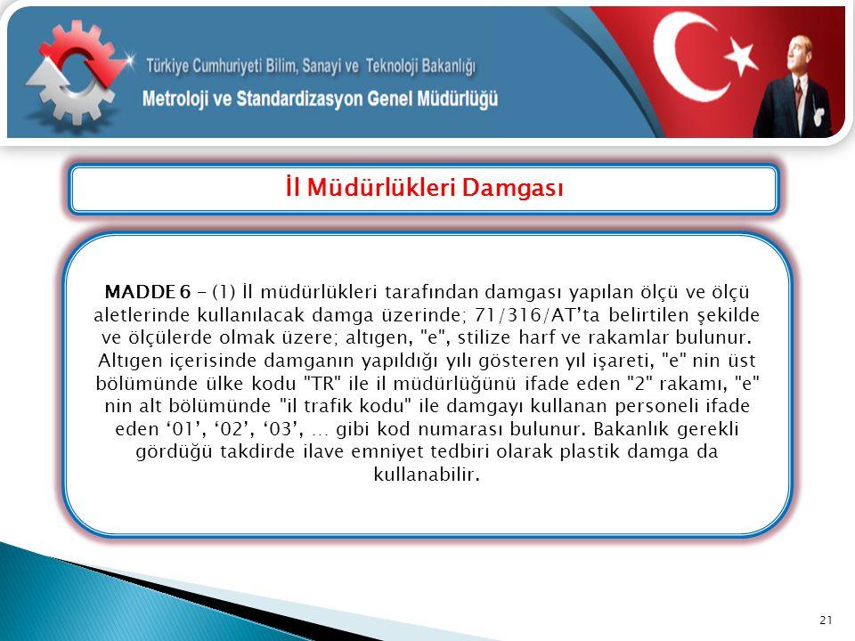 İl Müdürlükleri Damgası 21 MADDE 6 – (1) İl müdürlükleri tarafından damgası yapılan ölçü ve ölçü aletlerinde kullanılacak damga üzerinde; 71/316/AT'ta