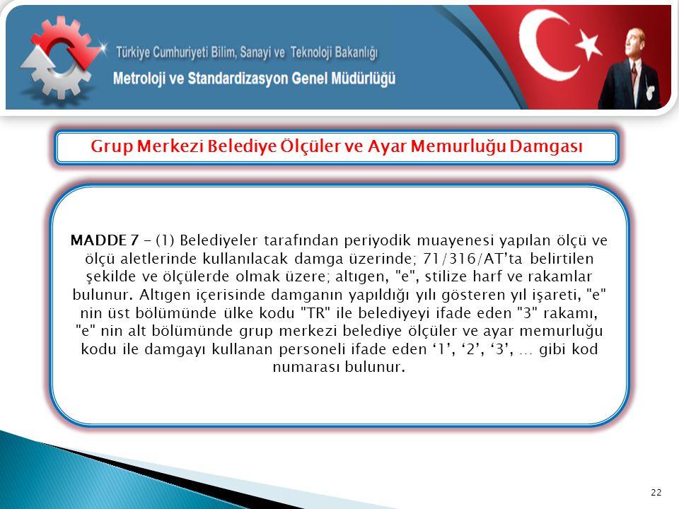Grup Merkezi Belediye Ölçüler ve Ayar Memurluğu Damgası 22 MADDE 7 – (1) Belediyeler tarafından periyodik muayenesi yapılan ölçü ve ölçü aletlerinde k