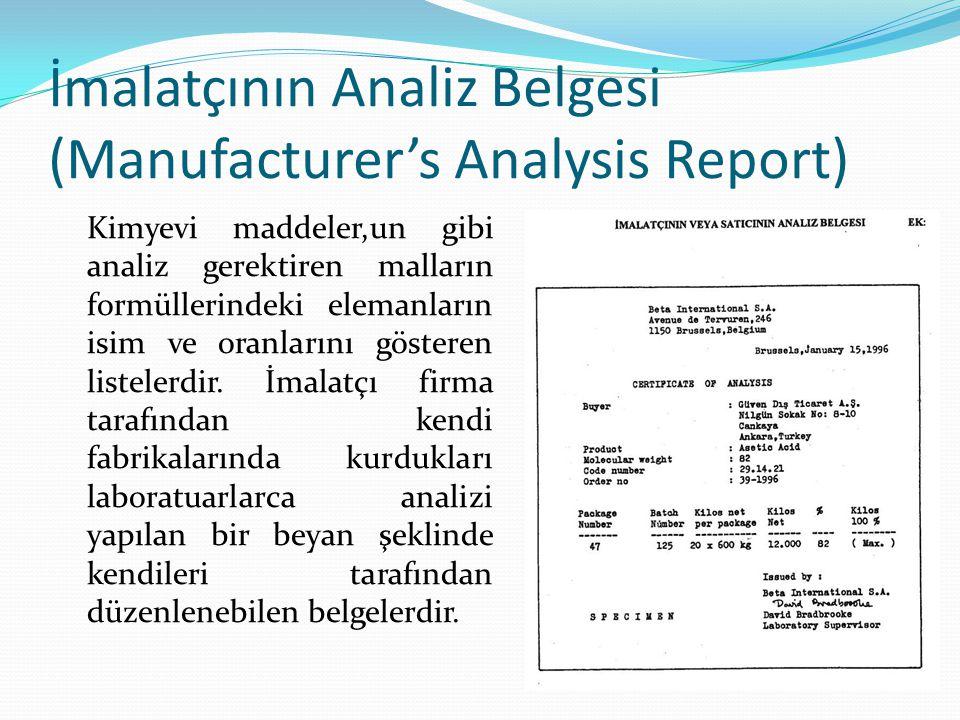 İmalatçının Analiz Belgesi (Manufacturer's Analysis Report) Kimyevi maddeler,un gibi analiz gerektiren malların formüllerindeki elemanların isim ve or