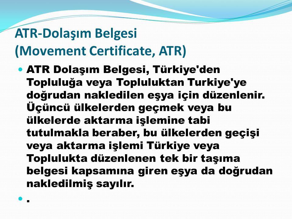 ATR-Dolaşım Belgesi (Movement Certificate, ATR) ATR Dolaşım Belgesi, Türkiye'den Topluluğa veya Topluluktan Turkiye'ye doğrudan nakledilen eşya için d