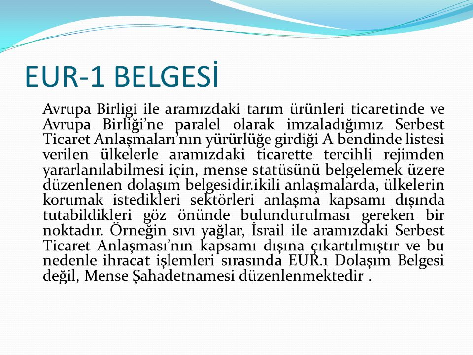 EUR-1 BELGESİ Avrupa Birligi ile aramızdaki tarım ürünleri ticaretinde ve Avrupa Birliği'ne paralel olarak imzaladığımız Serbest Ticaret Anlaşmaları'n