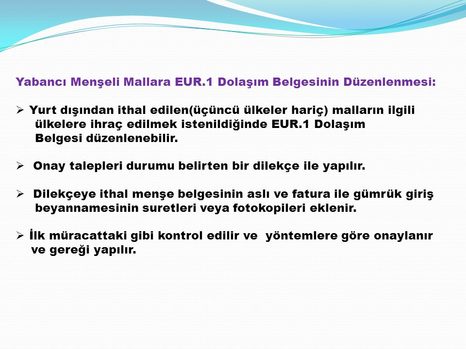 Yabancı Menşeli Mallara EUR.1 Dolaşım Belgesinin Düzenlenmesi:  Yurt dışından ithal edilen(üçüncü ülkeler hariç) malların ilgili ülkelere ihraç edilm