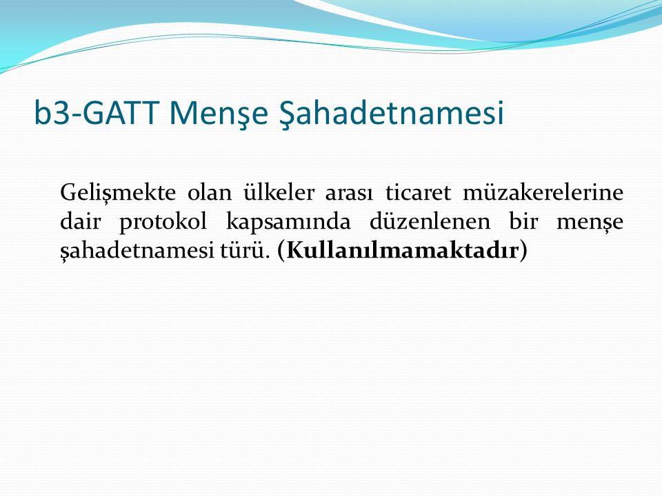 b3-GATT Menşe Şahadetnamesi Gelişmekte olan ülkeler arası ticaret müzakerelerine dair protokol kapsamında düzenlenen bir menşe şahadetnamesi türü. (Ku
