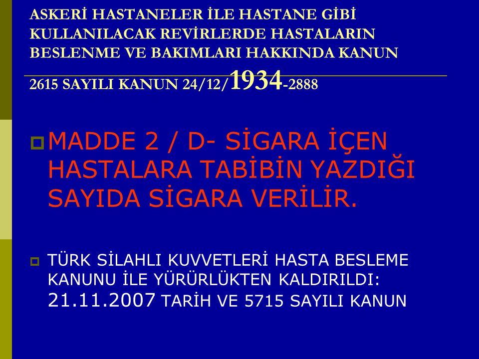 ASKERİ HASTANELER İLE HASTANE GİBİ KULLANILACAK REVİRLERDE HASTALARIN BESLENME VE BAKIMLARI HAKKINDA KANUN 2615 SAYILI KANUN 24/12/ 1934 -2888  MADDE 2 / D- SİGARA İÇEN HASTALARA TABİBİN YAZDIĞI SAYIDA SİGARA VERİLİR.