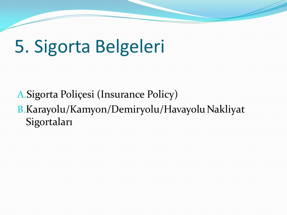 5. Sigorta Belgeleri A. Sigorta Poliçesi (Insurance Policy) B. Karayolu/Kamyon/Demiryolu/Havayolu Nakliyat Sigortaları