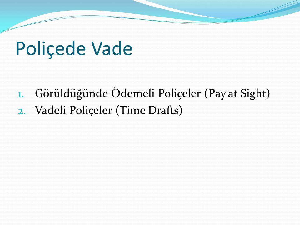 Poliçede Vade 1. Görüldüğünde Ödemeli Poliçeler (Pay at Sight) 2. Vadeli Poliçeler (Time Drafts)