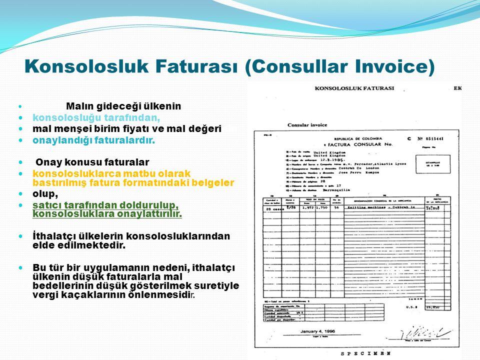 Konsolosluk Faturası (Consullar Invoice) Malın gideceği ülkenin konsolosluğu tarafından, mal menşei birim fiyatı ve mal değerinin onaylandığı faturala