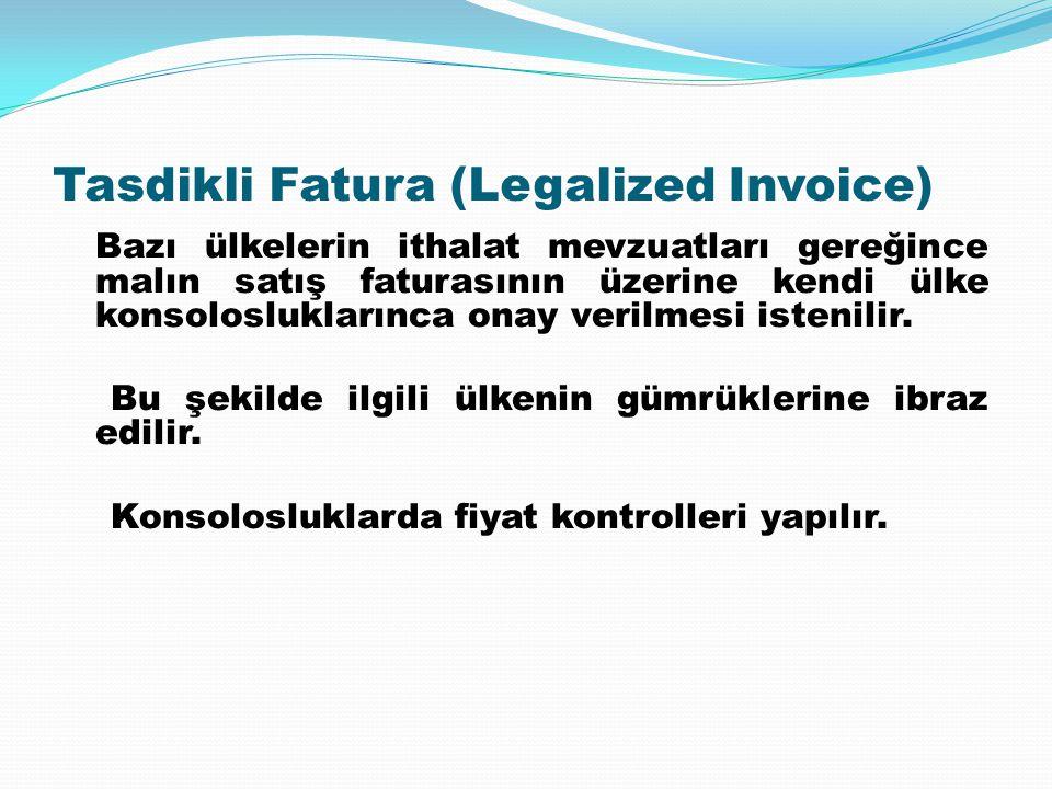 Tasdikli Fatura (Legalized Invoice) Bazı ülkelerin ithalat mevzuatları gereğince malın satış faturasının üzerine kendi ülke konsolosluklarınca onay ve