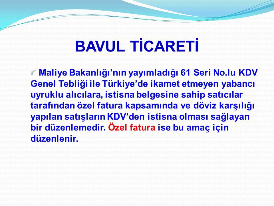 BAVUL TİCARETİ Maliye Bakanlığı'nın yayımladığı 61 Seri No.lu KDV Genel Tebliği ile Türkiye'de ikamet etmeyen yabancı uyruklu alıcılara, istisna belge