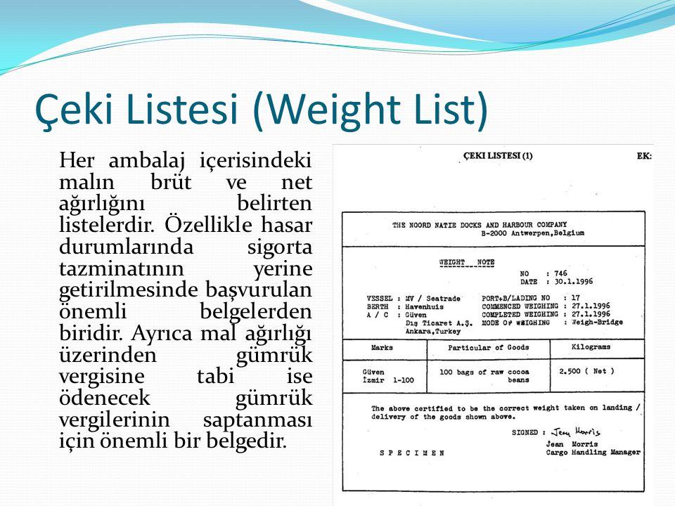 Çeki Listesi (Weight List) Her ambalaj içerisindeki malın brüt ve net ağırlığını belirten listelerdir. Özellikle hasar durumlarında sigorta tazminatın