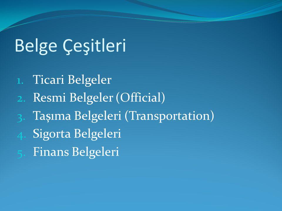 Belge Çeşitleri 1. Ticari Belgeler 2. Resmi Belgeler (Official) 3. Taşıma Belgeleri (Transportation) 4. Sigorta Belgeleri 5. Finans Belgeleri