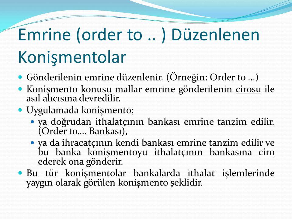 Emrine (order to.. ) Düzenlenen Konişmentolar Gönderilenin emrine düzenlenir. (Örneğin: Order to...) Konişmento konusu mallar emrine gönderilenin ciro