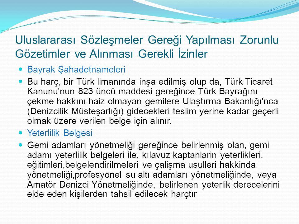 Uluslararası Sözleşmeler Gereği Yapılması Zorunlu Gözetimler ve Alınması Gerekli İzinler Bayrak Şahadetnameleri Bu harç, bir Türk limanında inşa edilm