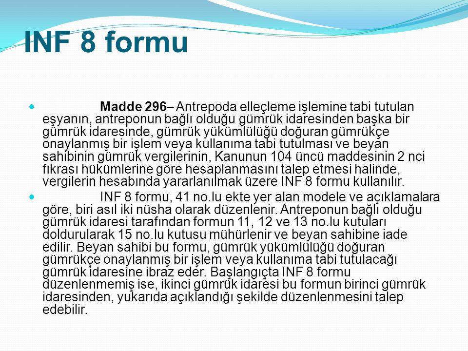 INF 8 formu Madde 296– Antrepoda elleçleme işlemine tabi tutulan eşyanın, antreponun bağlı olduğu gümrük idaresinden başka bir gümrük idaresinde, gümr