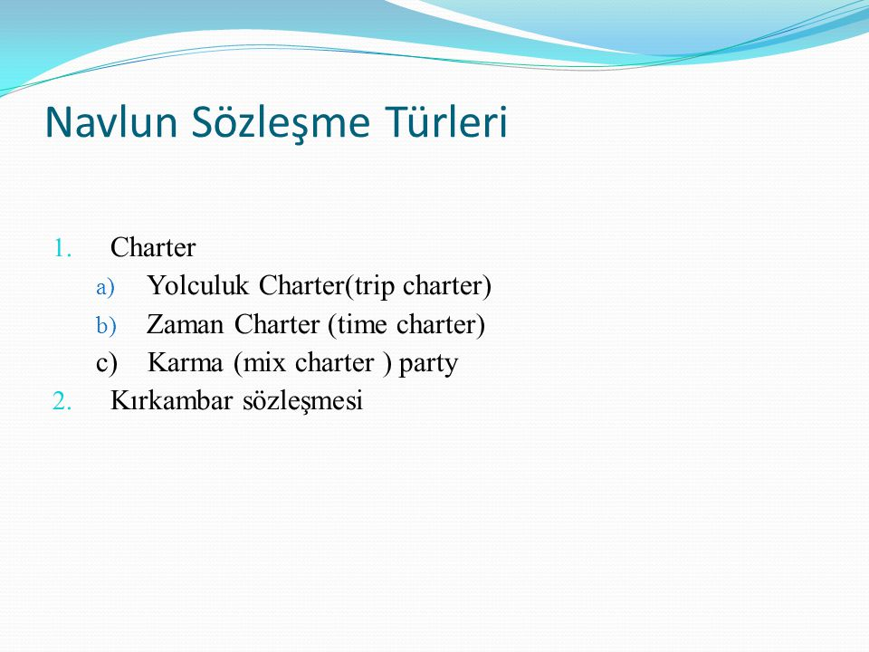Navlun Sözleşme Türleri 1. Charter a) Yolculuk Charter(trip charter) b) Zaman Charter (time charter) c) Karma (mix charter ) party 2. Kırkambar sözleş
