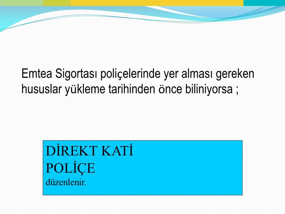 Emtea Sigortası poli ç elerinde yer alması gereken hususlar y ü kleme tarihinden ö nce biliniyorsa ; DİREKT KATİ POLİÇE düzenlenir.