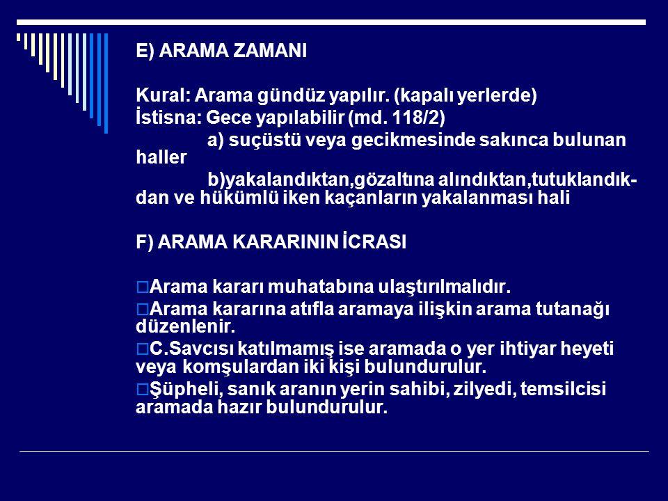 E) ARAMA ZAMANI Kural: Arama gündüz yapılır.(kapalı yerlerde) İstisna: Gece yapılabilir (md.