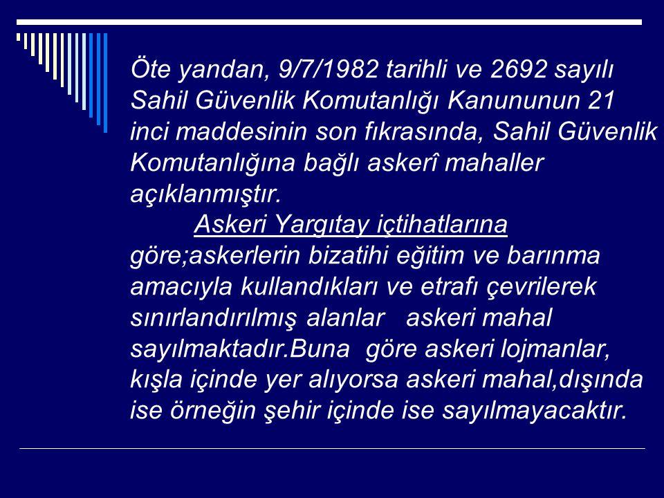 Öte yandan, 9/7/1982 tarihli ve 2692 sayılı Sahil Güvenlik Komutanlığı Kanununun 21 inci maddesinin son fıkrasında, Sahil Güvenlik Komutanlığına bağlı askerî mahaller açıklanmıştır.