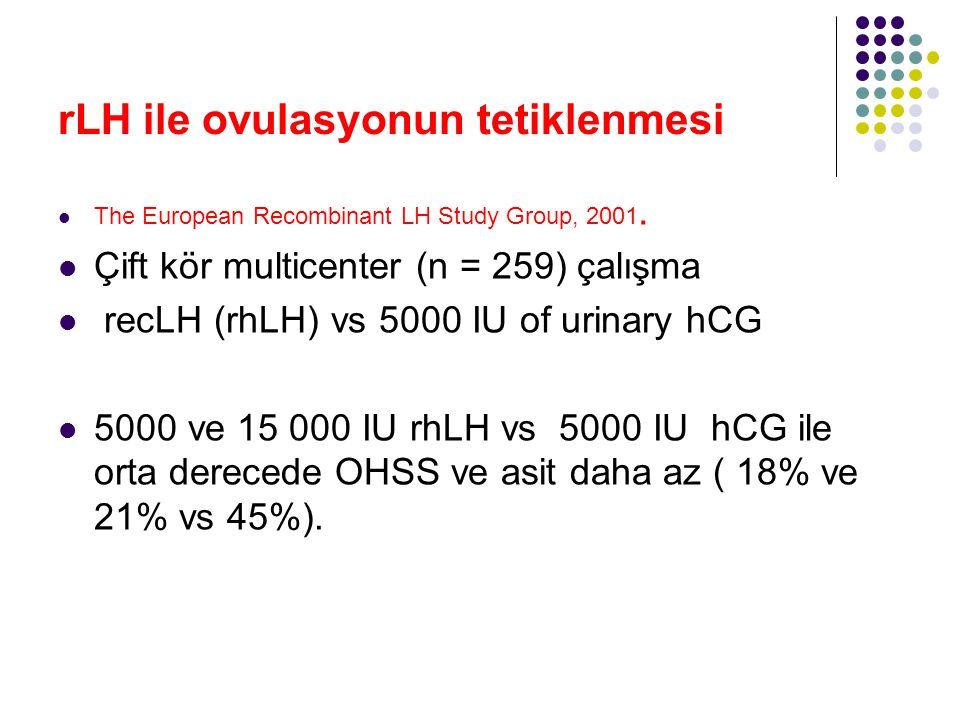 rLH ile ovulasyonun tetiklenmesi The European Recombinant LH Study Group, 2001. Çift kör multicenter (n = 259) çalışma recLH (rhLH) vs 5000 IU of urin