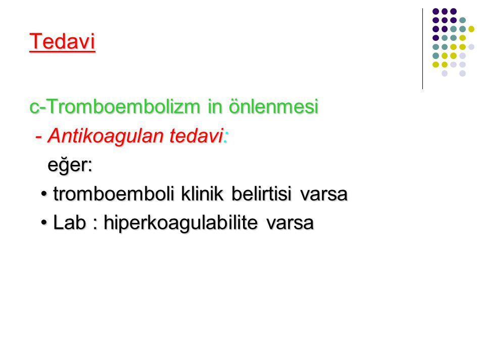 Tedavi c-Tromboembolizm in önlenmesi - Antikoagulan tedavi: - Antikoagulan tedavi: eğer: tromboemboli klinik belirtisi varsa tromboemboli klinik belir