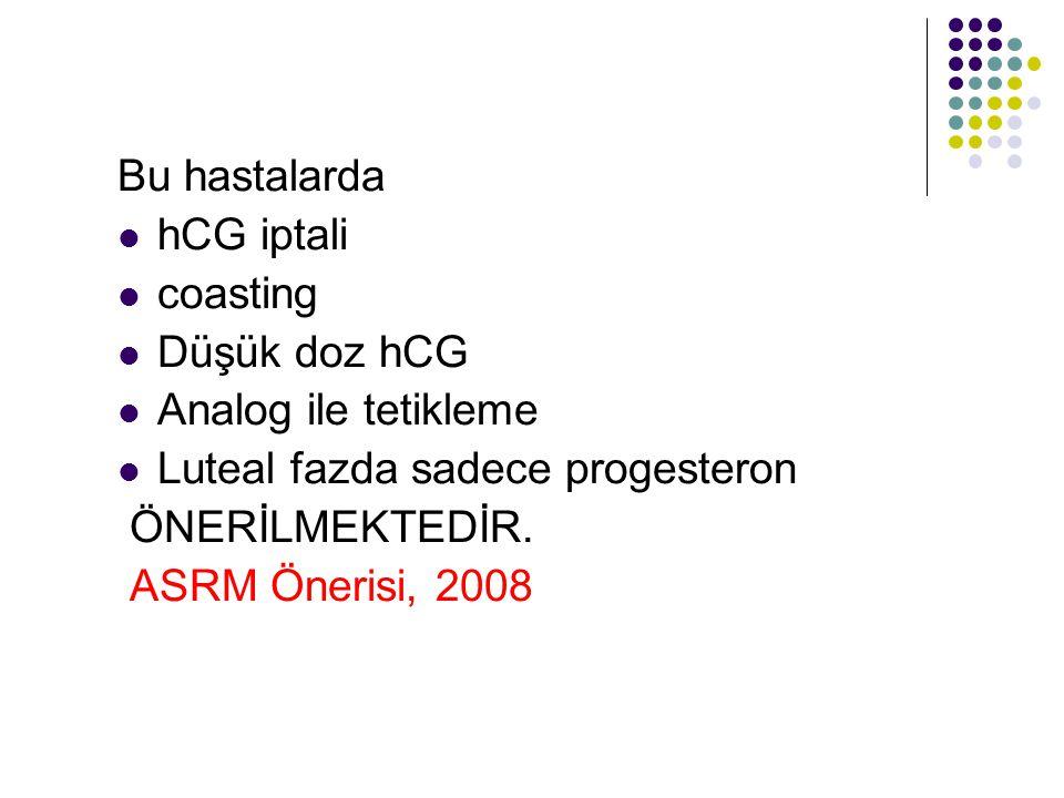 Bu hastalarda hCG iptali coasting Düşük doz hCG Analog ile tetikleme Luteal fazda sadece progesteron ÖNERİLMEKTEDİR. ASRM Önerisi, 2008