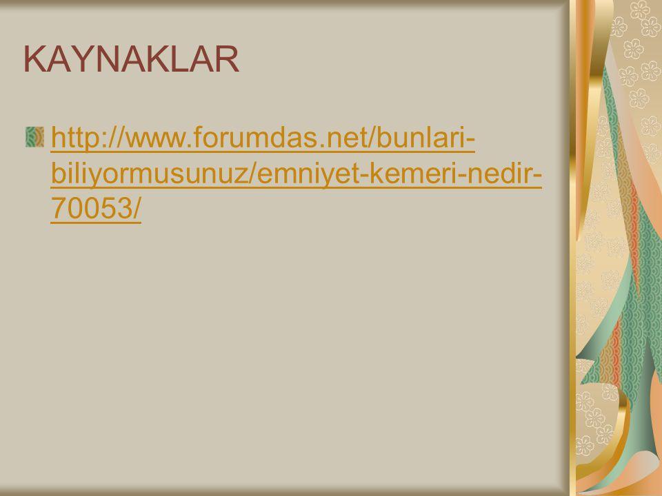 KAYNAKLAR http://www.forumdas.net/bunlari- biliyormusunuz/emniyet-kemeri-nedir- 70053/