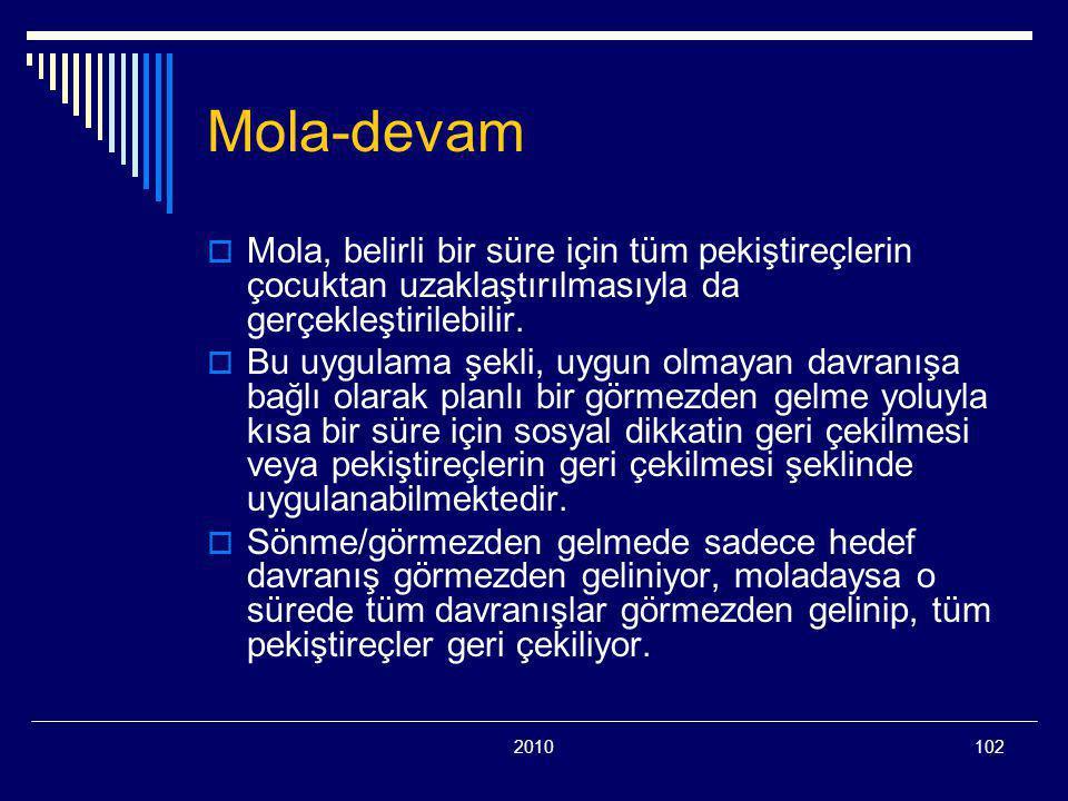 2010102 Mola-devam  Mola, belirli bir süre için tüm pekiştireçlerin çocuktan uzaklaştırılmasıyla da gerçekleştirilebilir.  Bu uygulama şekli, uygun