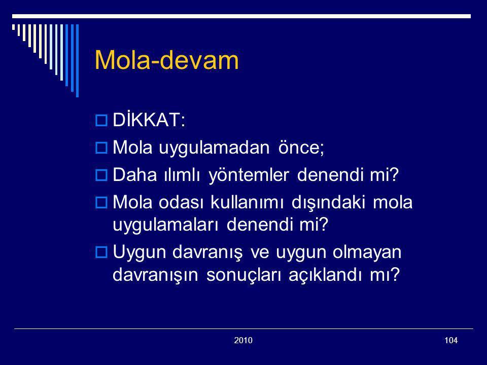 2010104 Mola-devam  DİKKAT:  Mola uygulamadan önce;  Daha ılımlı yöntemler denendi mi?  Mola odası kullanımı dışındaki mola uygulamaları denendi m