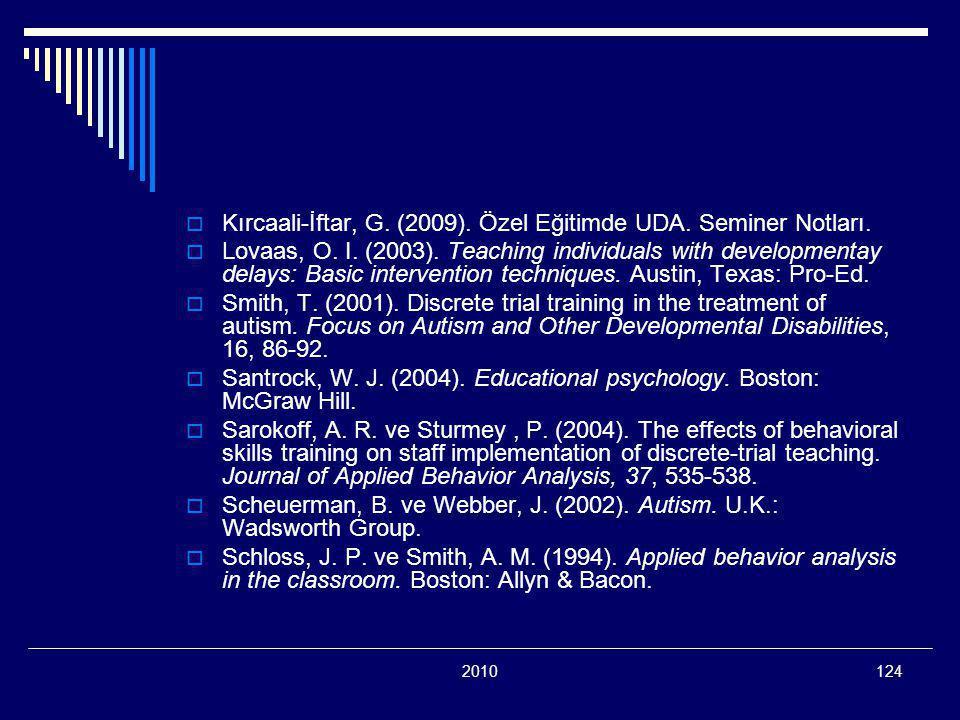 2010124  Kırcaali-İftar, G. (2009). Özel Eğitimde UDA. Seminer Notları.  Lovaas, O. I. (2003). Teaching individuals with developmentay delays: Basic