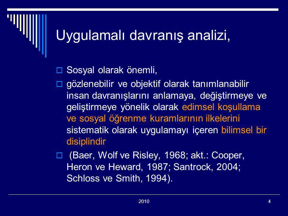 20104 Uygulamalı davranış analizi,  Sosyal olarak önemli,  gözlenebilir ve objektif olarak tanımlanabilir insan davranışlarını anlamaya, değiştirmeye ve geliştirmeye yönelik olarak edimsel koşullama ve sosyal öğrenme kuramlarının ilkelerini sistematik olarak uygulamayı içeren bilimsel bir disiplindir  (Baer, Wolf ve Risley, 1968; akt.: Cooper, Heron ve Heward, 1987; Santrock, 2004; Schloss ve Smith, 1994).