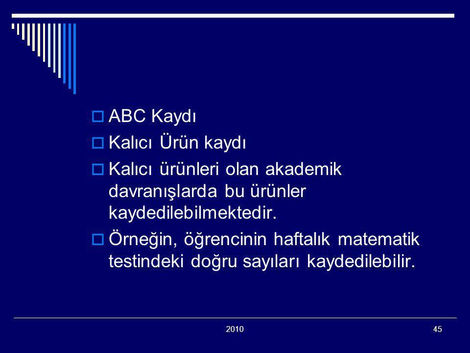 201045  ABC Kaydı  Kalıcı Ürün kaydı  Kalıcı ürünleri olan akademik davranışlarda bu ürünler kaydedilebilmektedir.  Örneğin, öğrencinin haftalık m