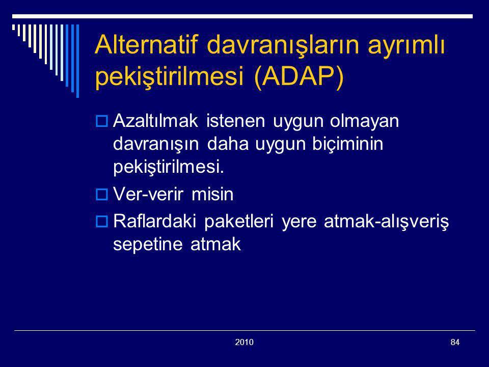 201084 Alternatif davranışların ayrımlı pekiştirilmesi (ADAP)  Azaltılmak istenen uygun olmayan davranışın daha uygun biçiminin pekiştirilmesi.  Ver