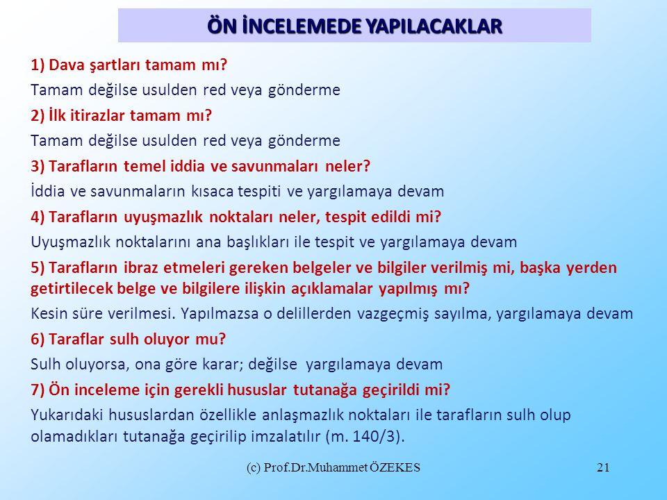 (c) Prof.Dr.Muhammet ÖZEKES21 ÖN İNCELEMEDE YAPILACAKLAR 1) Dava şartları tamam mı? Tamam değilse usulden red veya gönderme 2) İlk itirazlar tamam mı?