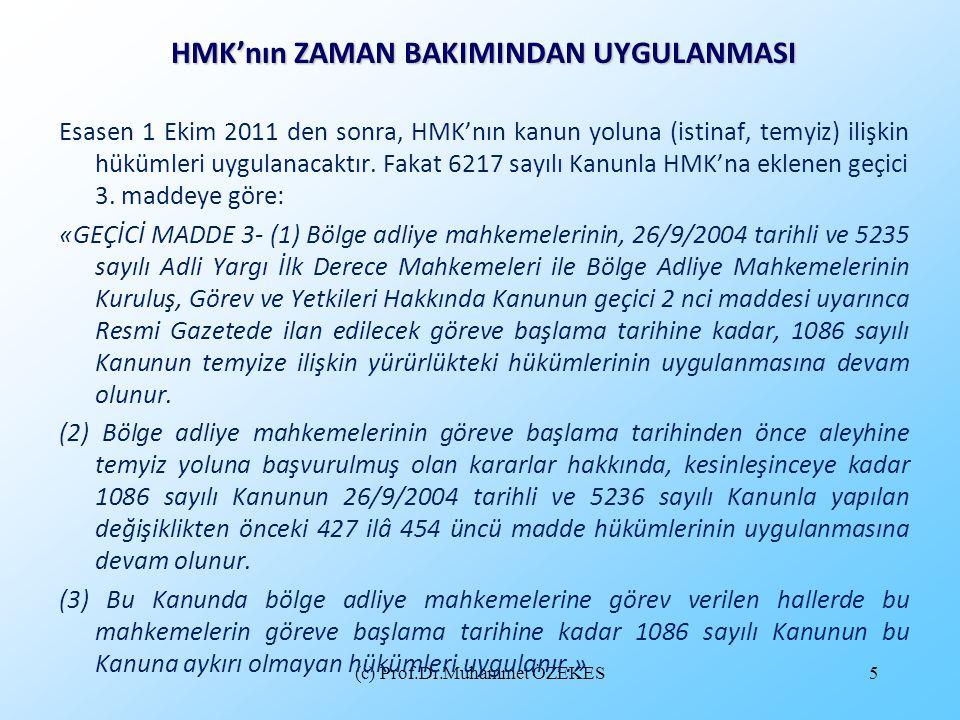 (c) Prof.Dr.Muhammet ÖZEKES5 HMK'nın ZAMAN BAKIMINDAN UYGULANMASI Esasen 1 Ekim 2011 den sonra, HMK'nın kanun yoluna (istinaf, temyiz) ilişkin hükümle