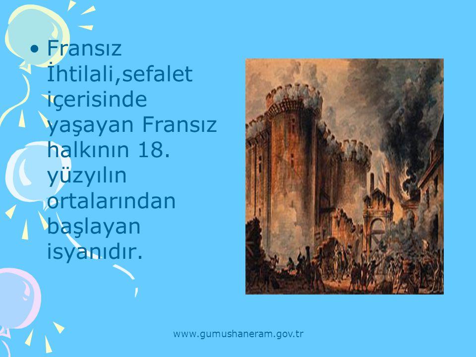 www.gumushaneram.gov.tr Fransız İhtilali,sefalet içerisinde yaşayan Fransız halkının 18. yüzyılın ortalarından başlayan isyanıdır.