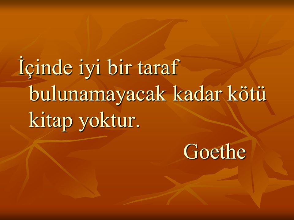 İçinde iyi bir taraf bulunamayacak kadar kötü kitap yoktur. Goethe Goethe