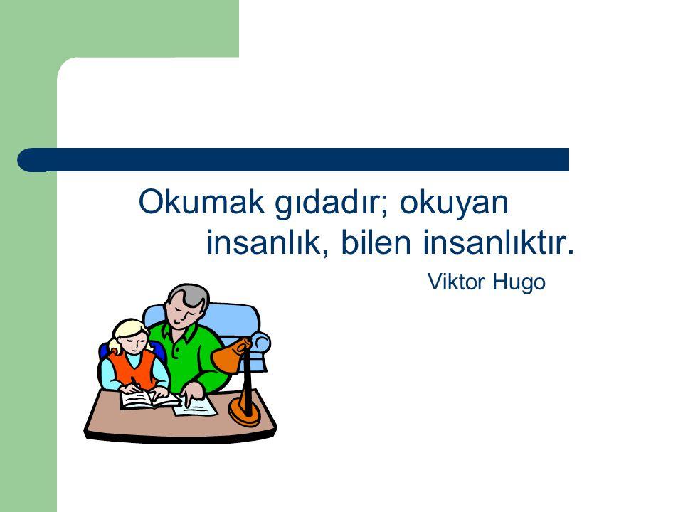 Okumak gıdadır; okuyan insanlık, bilen insanlıktır. Viktor Hugo