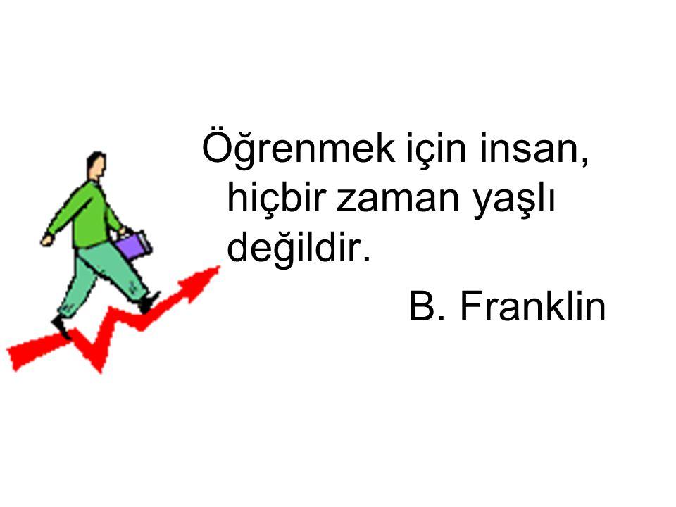 Öğrenmek için insan, hiçbir zaman yaşlı değildir. B. Franklin