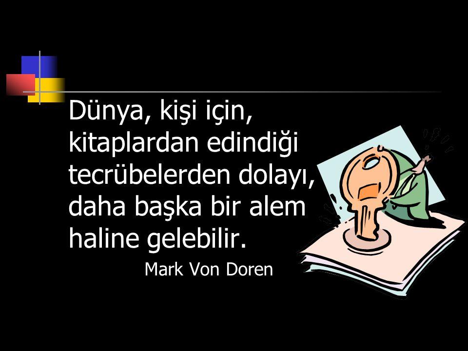 Dünya, kişi için, kitaplardan edindiği tecrübelerden dolayı, daha başka bir alem haline gelebilir. Mark Von Doren