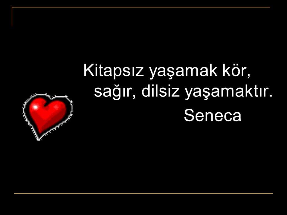Kitapsız yaşamak kör, sağır, dilsiz yaşamaktır. Seneca