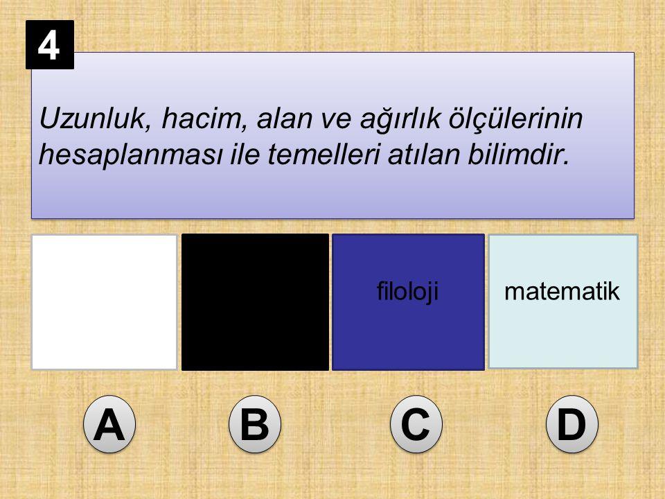 Uzunluk, hacim, alan ve ağırlık ölçülerinin hesaplanması ile temelleri atılan bilimdir. genetikastronomifilolojimatematik A A B B C C D D 4