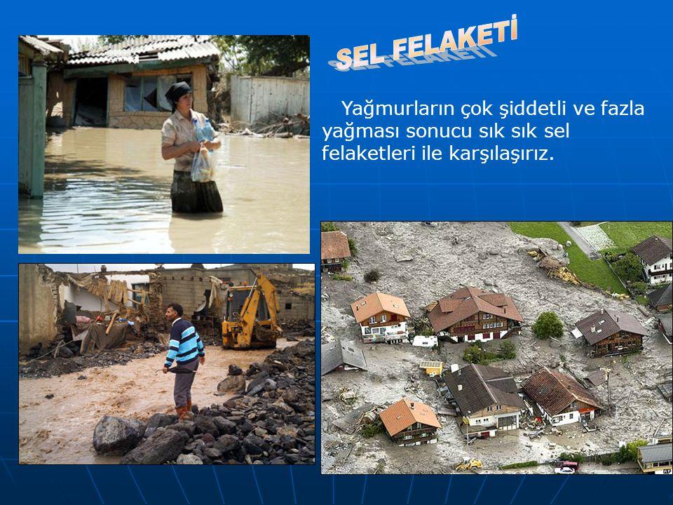 Yağmurların çok şiddetli ve fazla yağması sonucu sık sık sel felaketleri ile karşılaşırız.