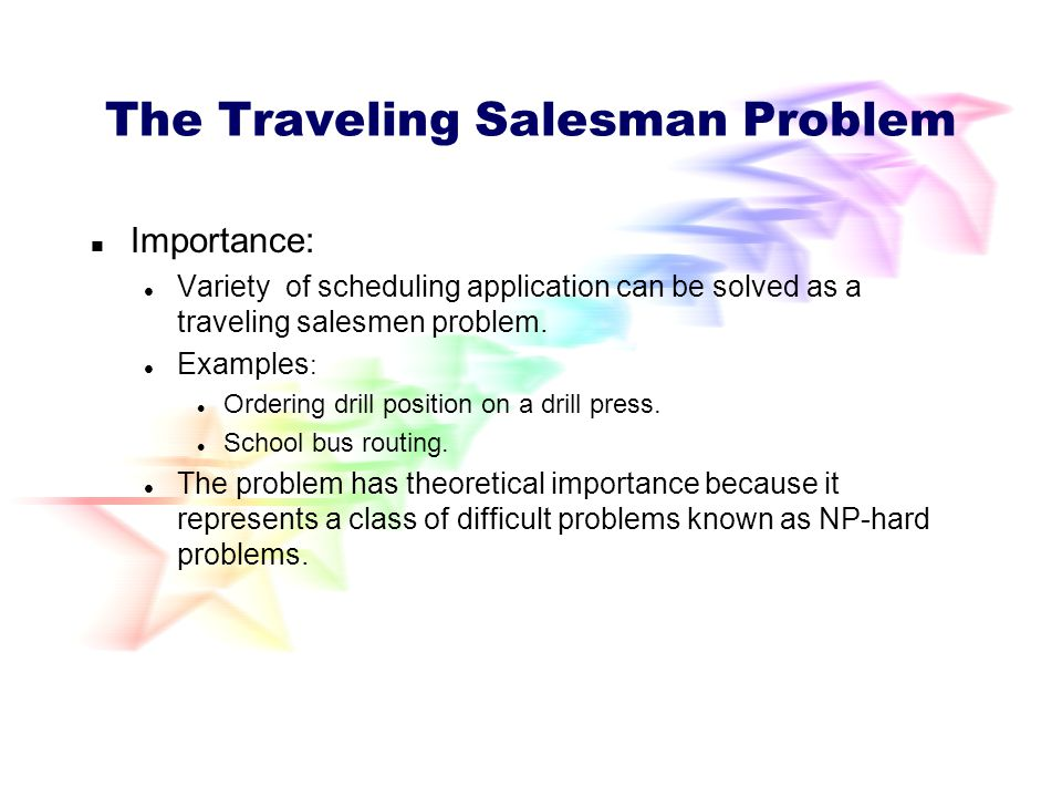 The Traveling Salesman Problem The traveling salesman problem is one of the classical problems in computer science. A traveling salesman wants to visi