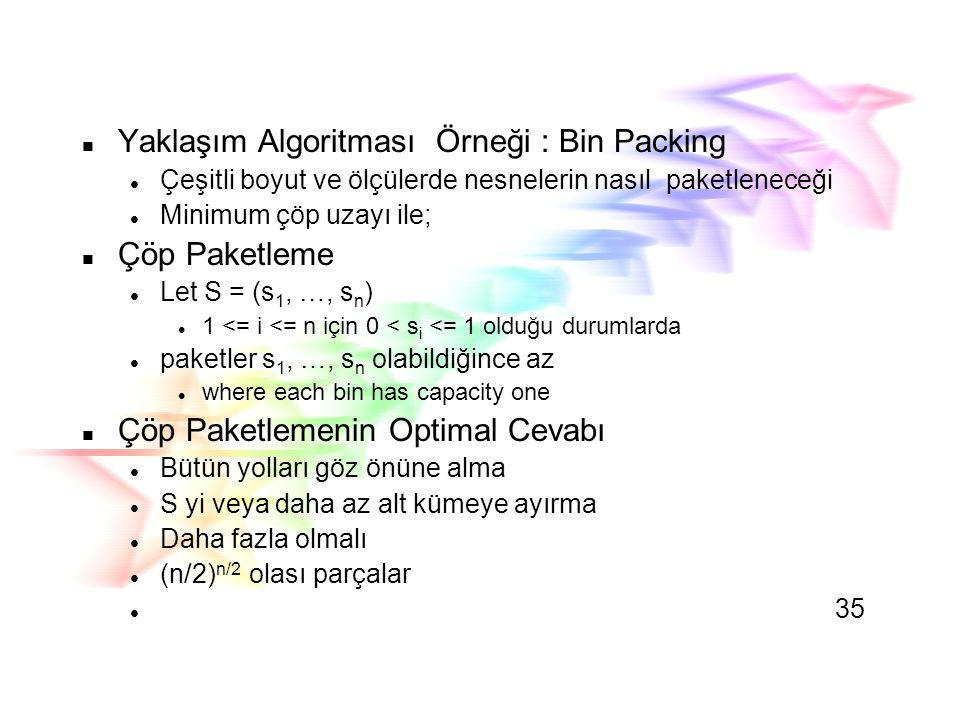 Bin Packing: İlk Doldurmada azaltma Stratejisi Birinci çöp kutusunda hangi nesnenin dolduracağı ve yeri W(n) in  (n2) 34