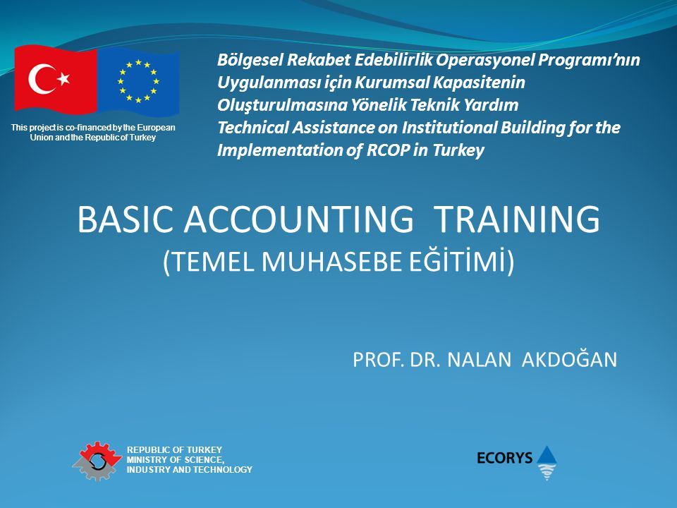 This project is co-financed by the European Union and the Republic of Turkey REPUBLIC OF TURKEY MINISTRY OF SCIENCE, INDUSTRY AND TECHNOLOGY Contents 1.DEFINITIONS What is accounting.